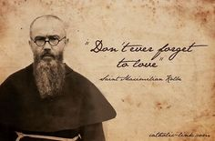 'Don't ever forget to love.' ~St. Maximilian Kolbe
