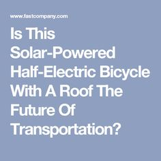 Is This Solar-Powered Half-Electric Bicycle With A Roof The Future Of Transportation?