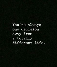 "....""You're always one decision away from a totally different life.""..."