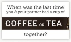 When was the last time you & your parther had a cup of coffee or tea together?