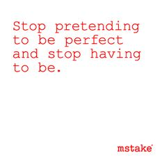 Stop pretending to be perfect and stop having to be.  -mstake