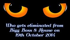Who gets eliminated from Bigg Boss 8 House on 19th October 2014  http://tv-duniya.blogspot.com/2014/10/who-gets-eliminated-from-bigg-boss-8-house-on-19th-october-2014.html