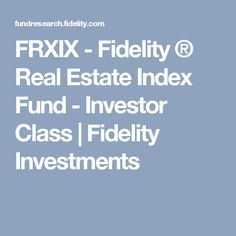 FRXIX - Fidelity ® Real Estate Index Fund - Investor Class   Fidelity Investments