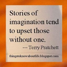 Stories of imagination tend to upset those without one. - Terry Pratchett >we love Terry Pratchett