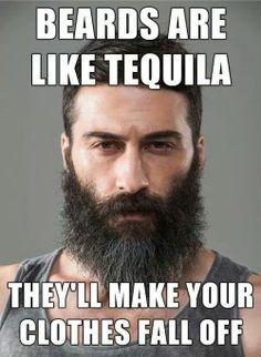beard are like tequila. They'll make your clothes fall off.
