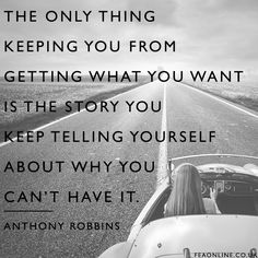 The only thing keeping you from what you want is the story you keep telling yourself about why you can't have it.