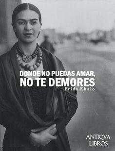 """""""Donde no puedas amar, no te demores"""". - Frida Khalo"""