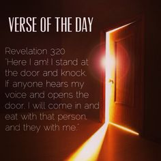 """Verse of the day: Revelation 3:20 NIV """"Here I am! I stand at the door and knock. If anyone hears my voice and opens the door, I will come in and eat with that person, and they with me.""""  http://bible.com/111/rev.3.20.niv  #verseoftheday"""