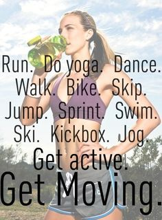Run. Do yoga. Dance. Walk. Bike. Skip. Sprint. Swim. Ski. Kick box. Jog. Get active. Get Moving.