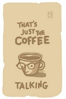 That's just the coffee talking.