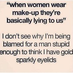 "I would like to point out how contradictory/hypocritical it is when men say make-up is ""false advertising"" and yet they expect women to wear make-up 24/7 because that's the only time some ""men"" find women attractive."