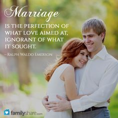 Marriage is the perfection of what love aimed at, ignorant of what it sought. – Ralph Waldo Emerson