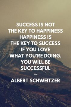 Success is not the key to happiness. Happiness is the key to success. If you love what you're doing, you will be successful – Albert Schweitzer