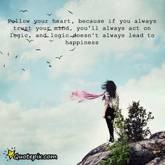 Follow Your Heart, Because If You Always Trust Your Mind,