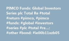 PIMCO Funds: Global Investors Series plc Total Re #total #return #pimco, #pimco #funds: #global #investors #series #plc #total #re…: #other #bond: #ie00b11xzb05 http://new-york.nef2.com/pimco-funds-global-investors-series-plc-total-re-total-return-pimco-pimco-funds-global-investors-series-plc-total-re-other-bond-ie00b11xzb05/  # Welcome to Morningstar.co.uk! You have been redirected here from Hemscott.com as we are merging our websites to provide you with a one-stop shop for all your…
