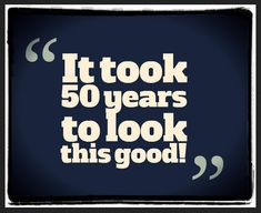 """""""It took 50 years to look this good!"""""""