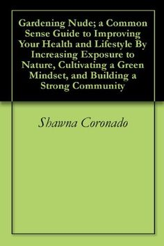 Gardening Nude; a Common Sense Guide to Improving Your Health and Lifestyle By Increasing Exposure to Nature, Cultivating a Green Mindset, and Building a Strong Community by Shawna Coronado, http://www.amazon.com/dp/B0054S3LPO/ref=cm_sw_r_pi_dp_X1ccqb15V0P3P