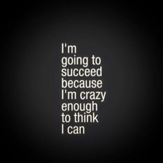 I'm going to succeed because I'm crazy enough to think I can.