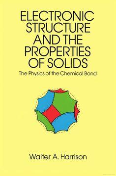 HARRISON, Walter Ashley. Electronic structure and the properties of solids: the physics of the chemical bond. Nova York: Dover Publications, c1989. xx, 586 p. Inclui bibliografia e índice; il. tab. quad. graf.; 23x16x2cm. ISBN 0486660214.  Palavras-chave: PROPRIEDADES DOS SOLIDOS; ESTRUTURA ELETRONICA.  CDU 620.1:537 / H323e / 1989