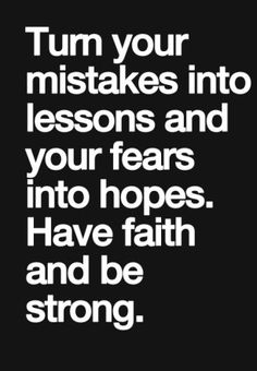 turn your mistakes into lessons and your fears into hopes, have faith and be strong