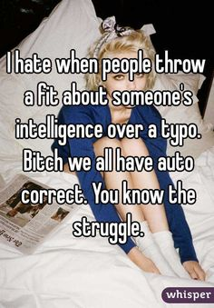 """""""I hate when people throw a fit about someone's intelligence over a typo. Bitch we all have auto correct. You know the struggle."""""""