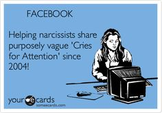 FACEBOOK Helping narcissists share purposely vague 'Cries for Attention' since 2004!