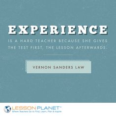 """Experience is a hard teacher because she gives the test first, the lesson afterwards."" ~ Vernon Sanders Law #education #teacher #quote"