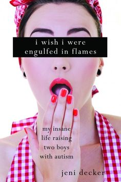 "Book review: ""I Wish I Were Engulfed in Flames: My Insane Life Raising Two Boys with Autism"" by Jeni Decker. [see blog]"