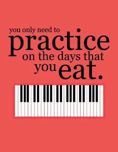 The Teaching Studio | You only need to practice on the days that you eat! =o)