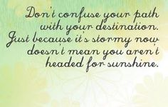 Don't confuse your path with your destination. Just because it's stormy now dosen't mean you aren't headed for sunshine.