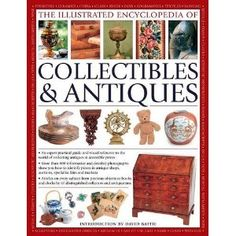 The Illustrated Encyclopedia Of Collectibles & Antiques: An Expert Practical Guide And Visual Reference To The World Of Collecting Antiques ...