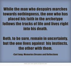 While the man who despairs marches towards nothingness, the one who has placed his faith in the archetype follows the tracks of life and liv...