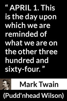 """Mark Twain about humor (""""Pudd'nhead Wilson"""", - - Mark Twain about humor: """"APRIL This is the day upon which we are reminded of what we are on the other three hundred and sixty-four. Famous Inspirational Quotes, Inspiring Quotes About Life, Great Quotes, Motivational Quotes, Funny Quotes, Mark Twain Quotes Life, Life Quotes, Typed Quotes, Quotable Quotes"""