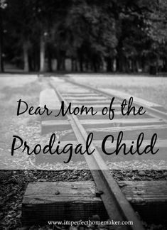 Dear Mom of the Prodigal Child - wonderful encouragement for the Christian mom