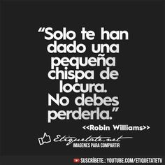 #love life, solo te han dado una pequeña chispa de locura.  No debes perderla !  Robin Williams