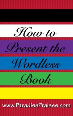 How to present the Wordless Book Story www.ParadisePraises.com Learning colors unit. Show that colors can have a meaning and be used to represent something. Why not use them to represent the best story of all!