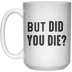 But Did You Die MUG Mug - 15oz