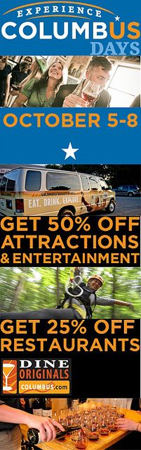 Experience Columbus Days - Oct. 5-8, 2012. Get 50% off attractions around the city, and 25% of Columbus Dine Originals independent restaurants! This is your chance to check out Columbus on the cheap! http://CBUSdays.com