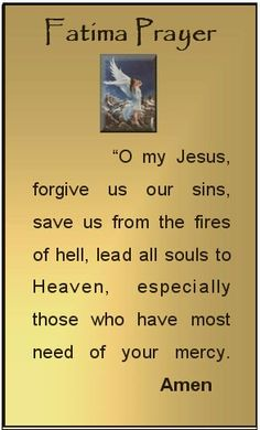 """""""O my Jesus, forgive us our sins, save us from the fires of hell, lead all souls to Heaven, especially those most in need of Thy mercy.  Amen"""""""