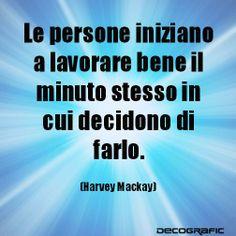 """""""Le persone iniziano a lavorare bene il minuto stesso in cui decidono di farlo"""" Harvey Mackay #citazioni #motivation by www.decografic.com"""