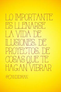 """""""Lo importante es llenarse la #Vida de #Ilusiones, de #Proyectos, de cosas que te hagan vibrar"""". @candidman #Frases #Motivacion"""