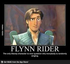 Flynn Rider - the only Disney character to ever question everyone randomly bursting into song