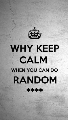 WHY KEEP CALM  WHEN YOU CAN DO RANDOM ****, the iPhone 5 KEEP CALM Wallpaper I just pinned!