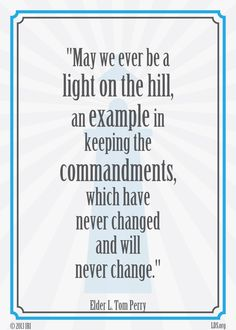 May we ever be a light on the hill, an example in keeping the commandments, which have never changed and will never change. — Elder L. Tom Perry