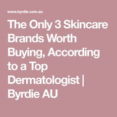 The Only 3 Skincare Brands Worth Buying, According to a Top Dermatologist | Byrdie AU