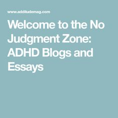 Welcome to the No Judgment Zone: ADHD Blogs and Essays