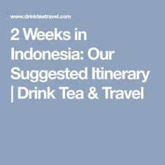 2 Weeks in Indonesia: Our Suggested Itinerary | Drink Tea & Travel