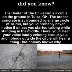 'The Center of the Universe' is a circle on the ground in Tulsa, OK. The broken concrete is surrounded by a large circle of bricks, but you'd probably never notice it unless you started talking while standing in the middle. There, you'll hear your voice loudly echoing back at you, and nobody outside the circle will hear a thing - but nobody knows why. Source
