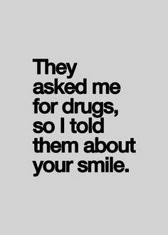 because your smile is my drug :)