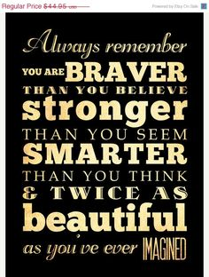 Always remember YOU are BRAVER than you believe, STRONGER than you seem, SMARTER than you think & TWiCE as beautiful as youve ever imagined!